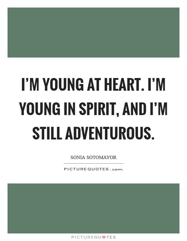 I'm young at heart. I'm young in spirit, and I'm still adventurous Picture Quote #1