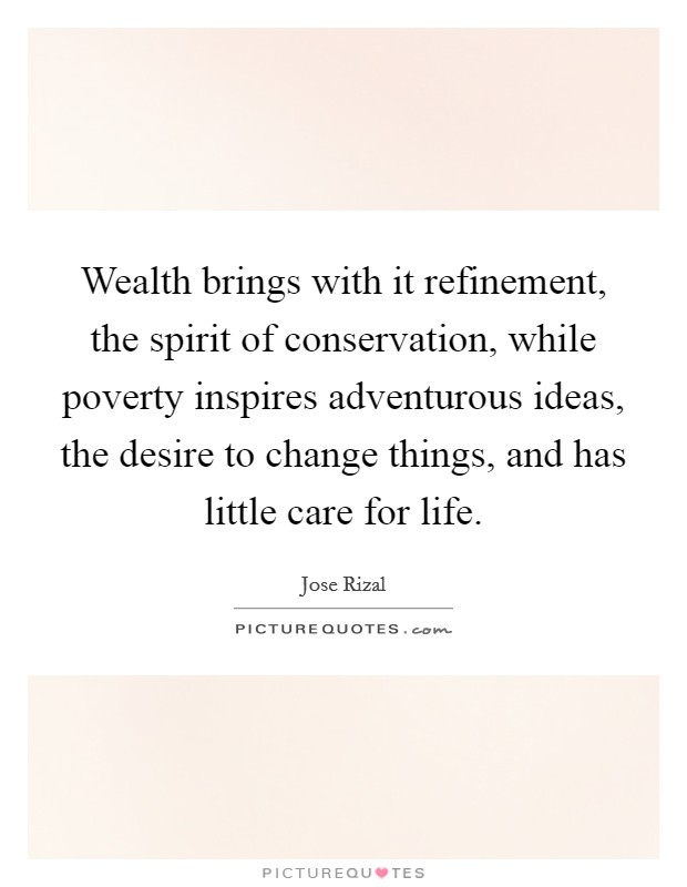Wealth brings with it refinement, the spirit of conservation, while poverty inspires adventurous ideas, the desire to change things, and has little care for life Picture Quote #1