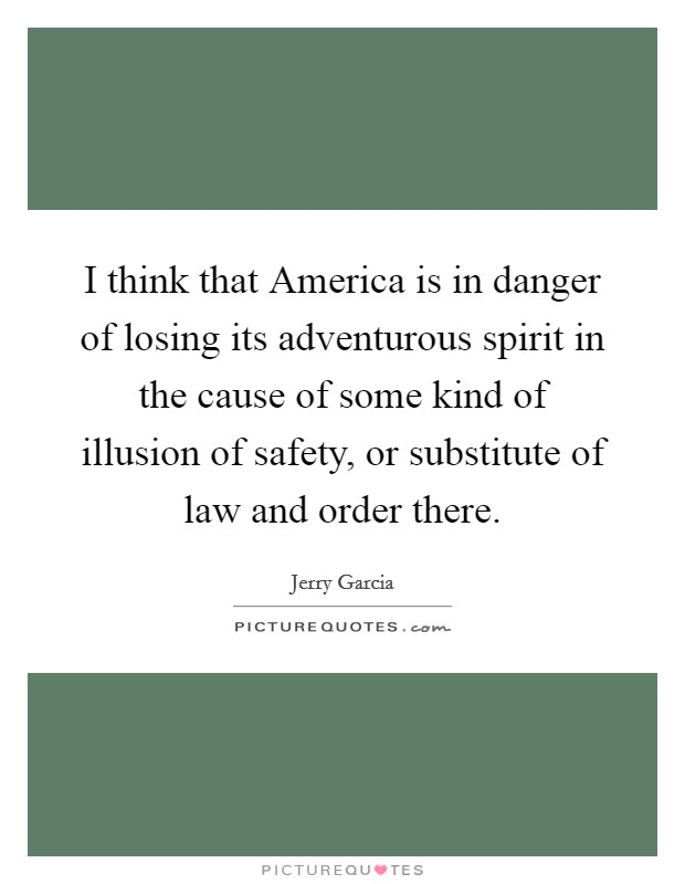 I think that America is in danger of losing its adventurous spirit in the cause of some kind of illusion of safety, or substitute of law and order there Picture Quote #1