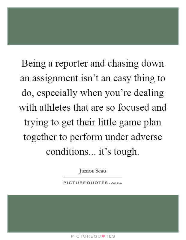 Being a reporter and chasing down an assignment isn't an easy thing to do, especially when you're dealing with athletes that are so focused and trying to get their little game plan together to perform under adverse conditions... it's tough Picture Quote #1
