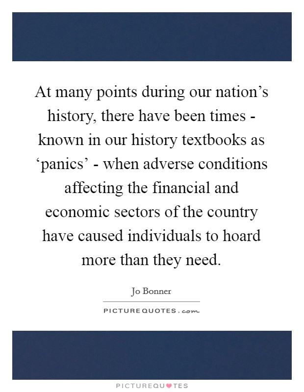 At many points during our nation's history, there have been times - known in our history textbooks as 'panics' - when adverse conditions affecting the financial and economic sectors of the country have caused individuals to hoard more than they need Picture Quote #1