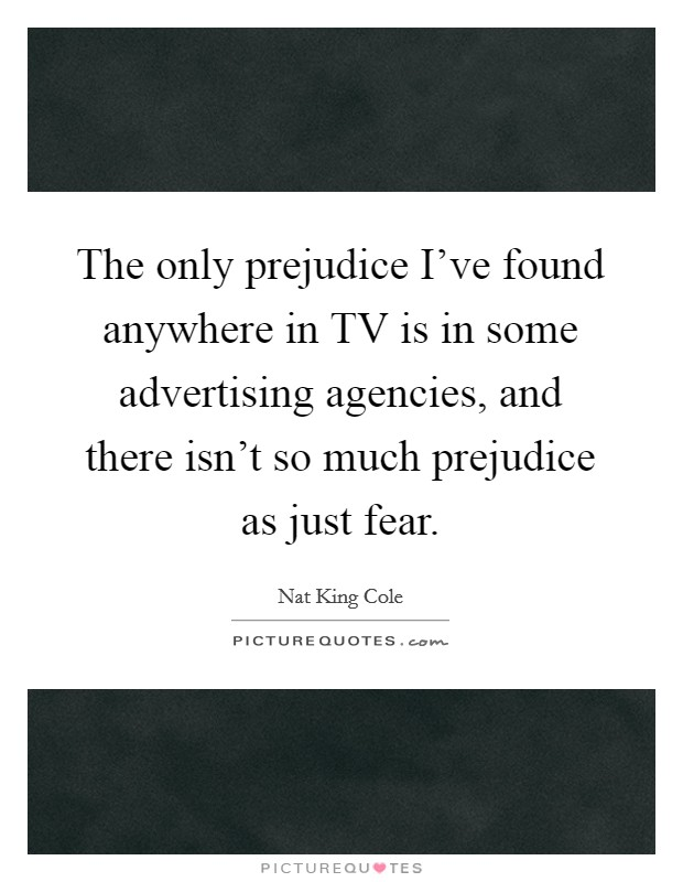 The only prejudice I've found anywhere in TV is in some advertising agencies, and there isn't so much prejudice as just fear Picture Quote #1
