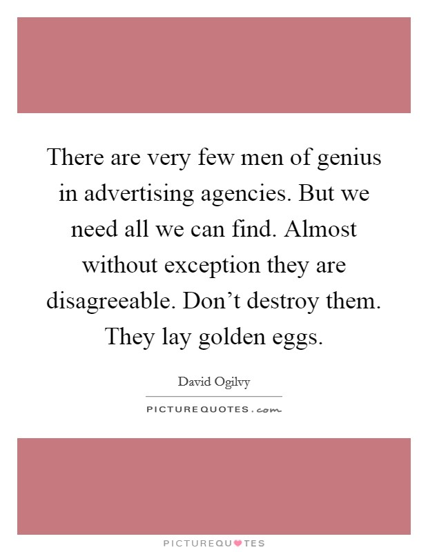 There are very few men of genius in advertising agencies. But we need all we can find. Almost without exception they are disagreeable. Don't destroy them. They lay golden eggs Picture Quote #1