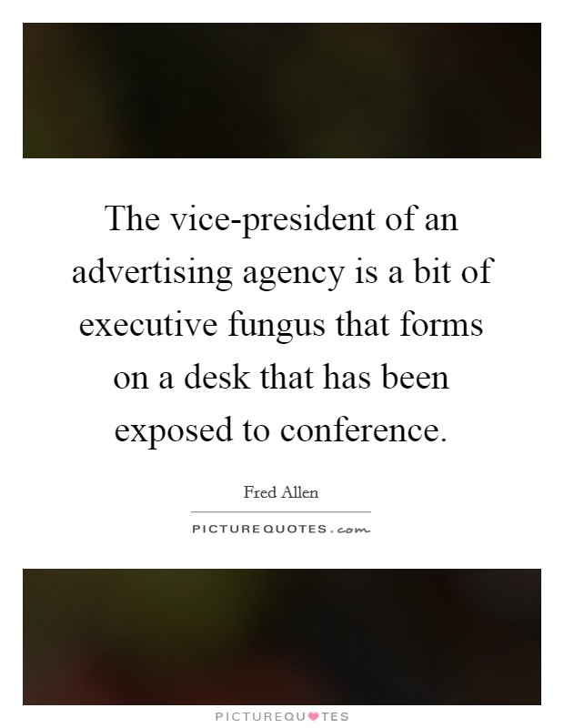 The vice-president of an advertising agency is a bit of executive fungus that forms on a desk that has been exposed to conference Picture Quote #1