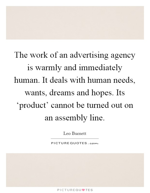 The work of an advertising agency is warmly and immediately human. It deals with human needs, wants, dreams and hopes. Its 'product' cannot be turned out on an assembly line Picture Quote #1