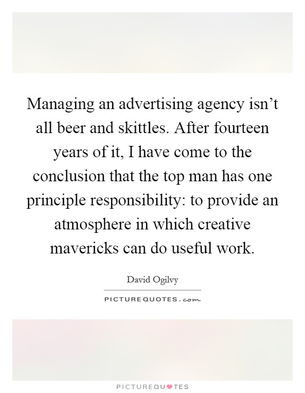 Managing an advertising agency isn't all beer and skittles. After fourteen years of it, I have come to the conclusion that the top man has one principle responsibility: to provide an atmosphere in which creative mavericks can do useful work Picture Quote #1