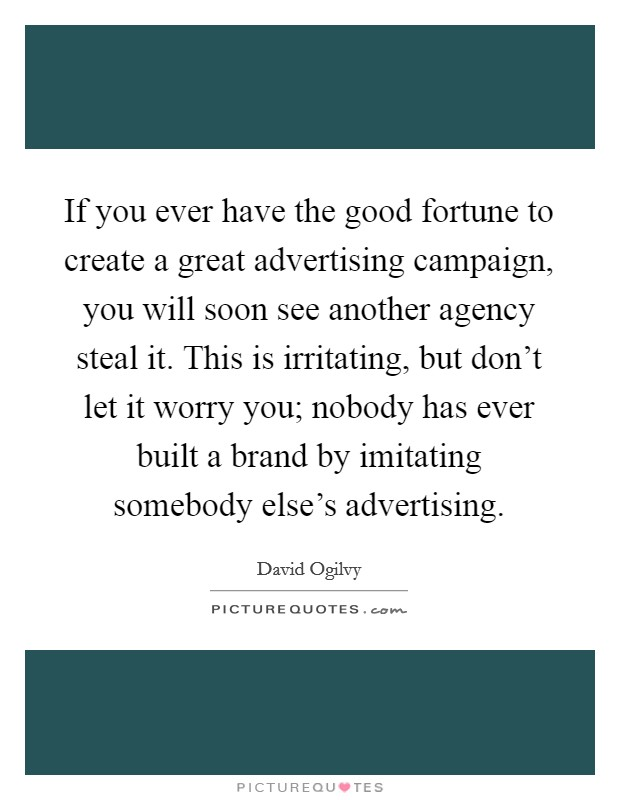 If you ever have the good fortune to create a great advertising campaign, you will soon see another agency steal it. This is irritating, but don't let it worry you; nobody has ever built a brand by imitating somebody else's advertising Picture Quote #1