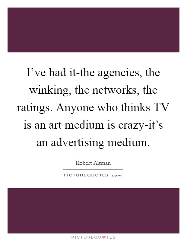 I've had it-the agencies, the winking, the networks, the ratings. Anyone who thinks TV is an art medium is crazy-it's an advertising medium Picture Quote #1