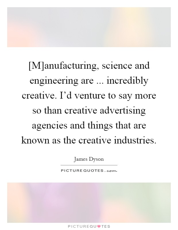 [M]anufacturing, science and engineering are ... incredibly creative. I'd venture to say more so than creative advertising agencies and things that are known as the creative industries Picture Quote #1
