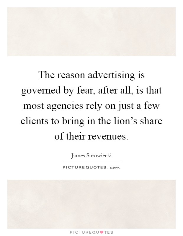 The reason advertising is governed by fear, after all, is that most agencies rely on just a few clients to bring in the lion's share of their revenues Picture Quote #1