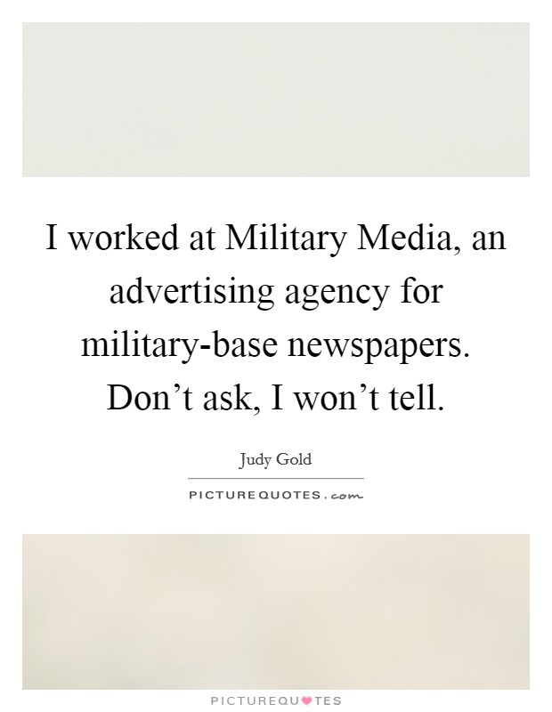 I worked at Military Media, an advertising agency for military-base newspapers. Don't ask, I won't tell Picture Quote #1
