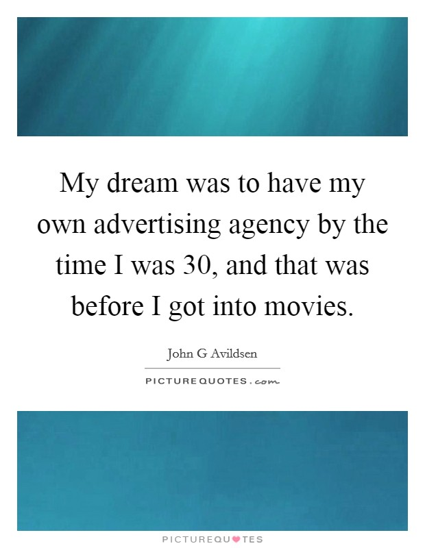 My dream was to have my own advertising agency by the time I was 30, and that was before I got into movies Picture Quote #1