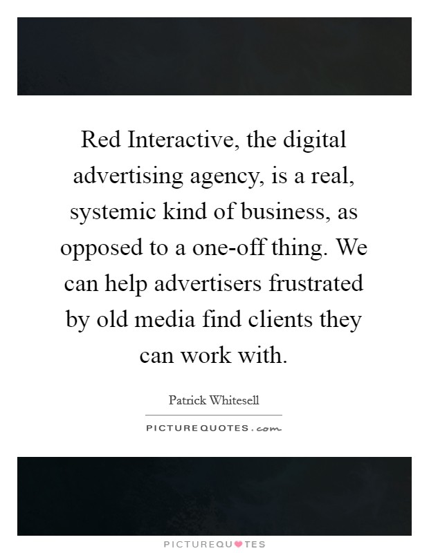 Red Interactive, the digital advertising agency, is a real, systemic kind of business, as opposed to a one-off thing. We can help advertisers frustrated by old media find clients they can work with Picture Quote #1