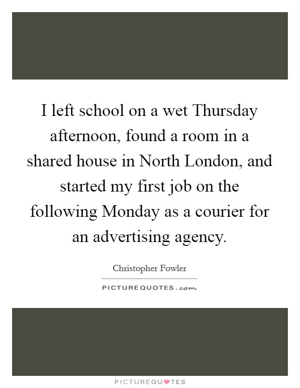 I left school on a wet Thursday afternoon, found a room in a shared house in North London, and started my first job on the following Monday as a courier for an advertising agency Picture Quote #1