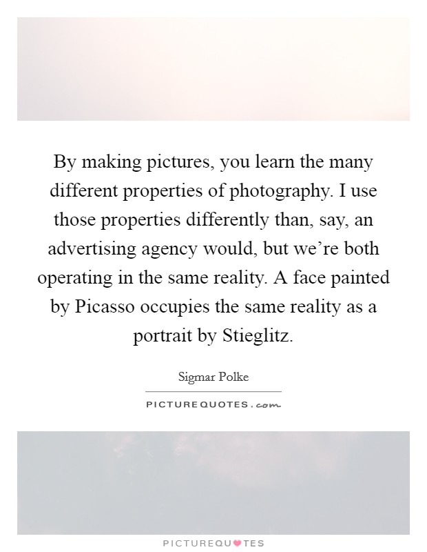 By making pictures, you learn the many different properties of photography. I use those properties differently than, say, an advertising agency would, but we're both operating in the same reality. A face painted by Picasso occupies the same reality as a portrait by Stieglitz Picture Quote #1