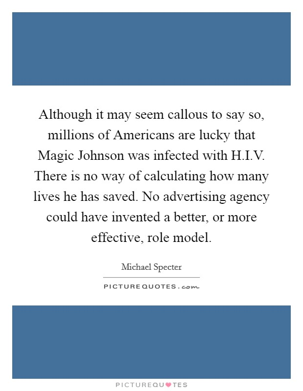 Although it may seem callous to say so, millions of Americans are lucky that Magic Johnson was infected with H.I.V. There is no way of calculating how many lives he has saved. No advertising agency could have invented a better, or more effective, role model Picture Quote #1