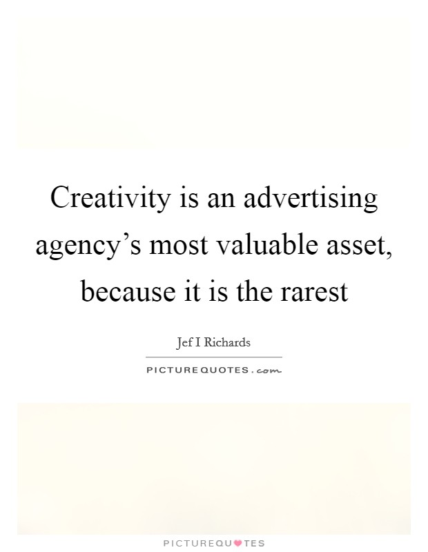 Creativity is an advertising agency's most valuable asset, because it is the rarest Picture Quote #1