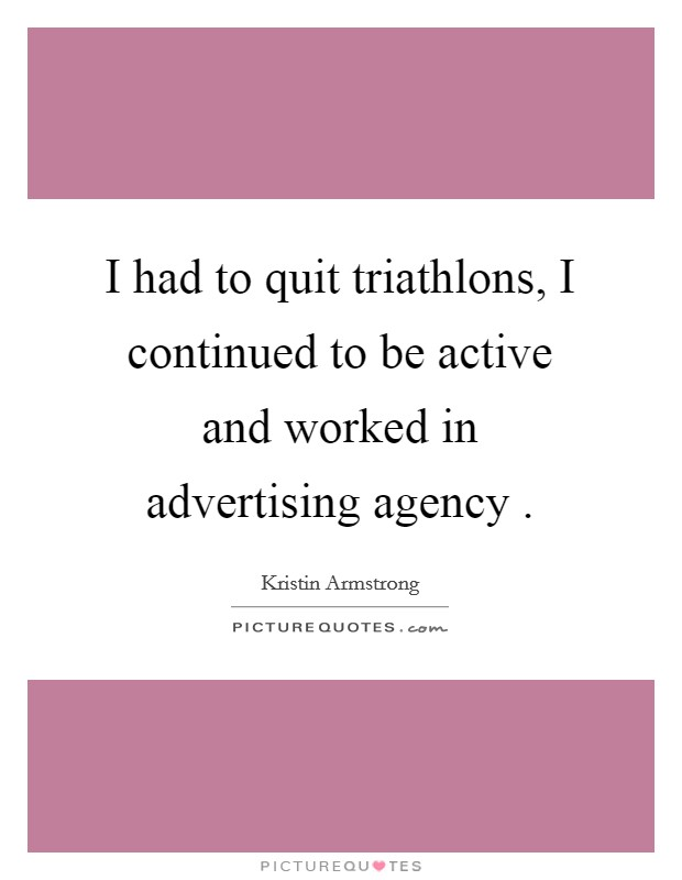 I had to quit triathlons, I continued to be active and worked in advertising agency  Picture Quote #1