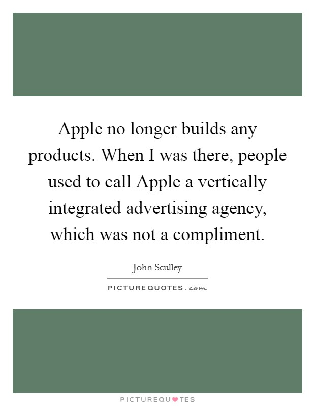 Apple no longer builds any products. When I was there, people used to call Apple a vertically integrated advertising agency, which was not a compliment Picture Quote #1