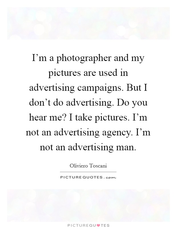 I'm a photographer and my pictures are used in advertising campaigns. But I don't do advertising. Do you hear me? I take pictures. I'm not an advertising agency. I'm not an advertising man Picture Quote #1