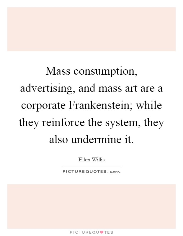 Mass consumption, advertising, and mass art are a corporate Frankenstein; while they reinforce the system, they also undermine it Picture Quote #1
