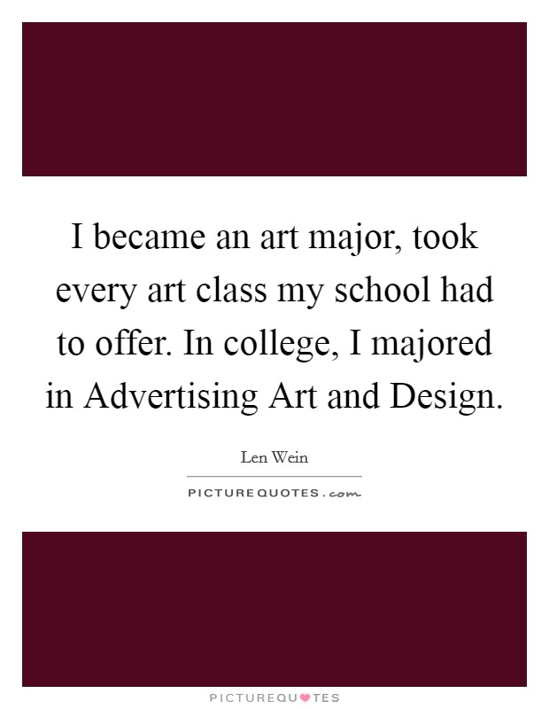 I became an art major, took every art class my school had to offer. In college, I majored in Advertising Art and Design Picture Quote #1
