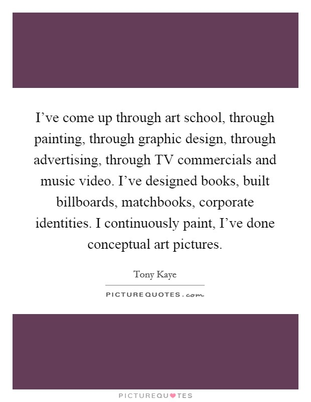 I've come up through art school, through painting, through graphic design, through advertising, through TV commercials and music video. I've designed books, built billboards, matchbooks, corporate identities. I continuously paint, I've done conceptual art pictures Picture Quote #1