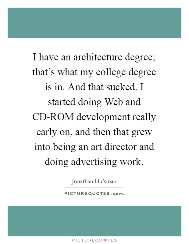 I have an architecture degree; that's what my college degree is in. And that sucked. I started doing Web and CD-ROM development really early on, and then that grew into being an art director and doing advertising work Picture Quote #1