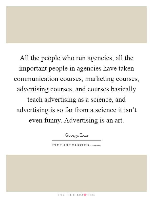 All the people who run agencies, all the important people in agencies have taken communication courses, marketing courses, advertising courses, and courses basically teach advertising as a science, and advertising is so far from a science it isn't even funny. Advertising is an art Picture Quote #1