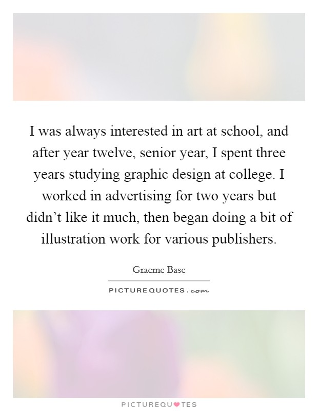 I was always interested in art at school, and after year twelve, senior year, I spent three years studying graphic design at college. I worked in advertising for two years but didn't like it much, then began doing a bit of illustration work for various publishers Picture Quote #1