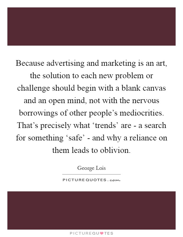 Because advertising and marketing is an art, the solution to each new problem or challenge should begin with a blank canvas and an open mind, not with the nervous borrowings of other people's mediocrities. That's precisely what 'trends' are - a search for something 'safe' - and why a reliance on them leads to oblivion Picture Quote #1