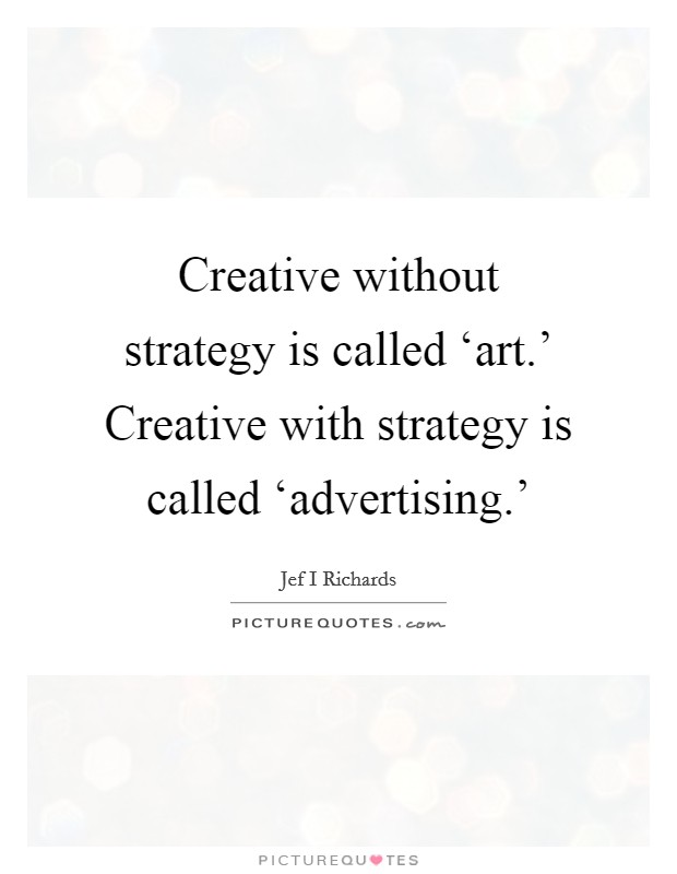 Creative without strategy is called 'art.' Creative with strategy is called 'advertising.' Picture Quote #1