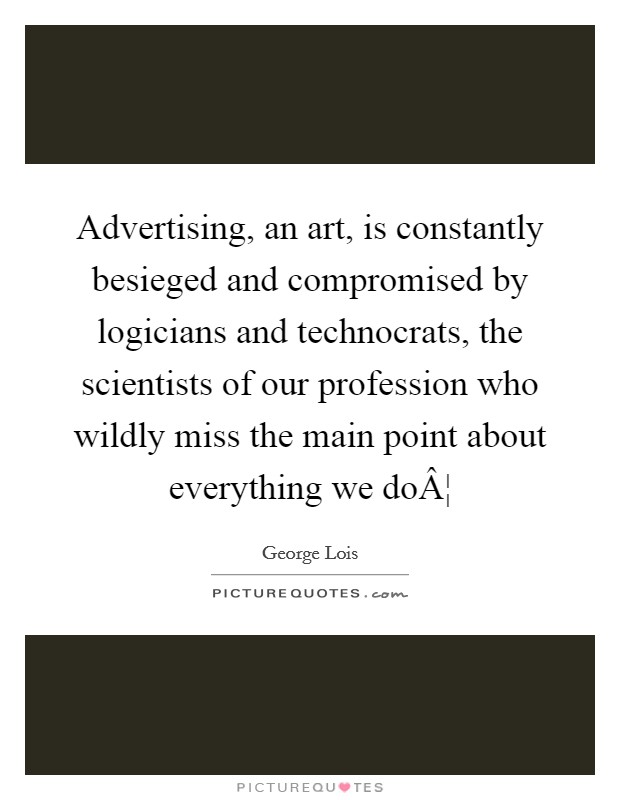 Advertising, an art, is constantly besieged and compromised by logicians and technocrats, the scientists of our profession who wildly miss the main point about everything we do¦ Picture Quote #1
