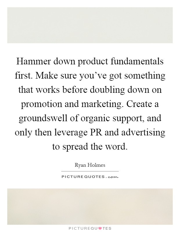Hammer down product fundamentals first. Make sure you've got something that works before doubling down on promotion and marketing. Create a groundswell of organic support, and only then leverage PR and advertising to spread the word Picture Quote #1