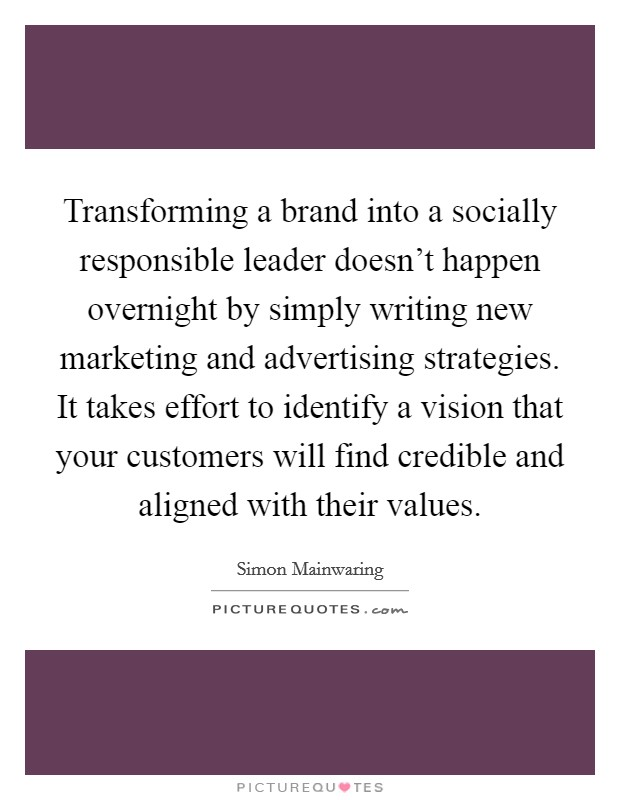 Transforming a brand into a socially responsible leader doesn't happen overnight by simply writing new marketing and advertising strategies. It takes effort to identify a vision that your customers will find credible and aligned with their values Picture Quote #1