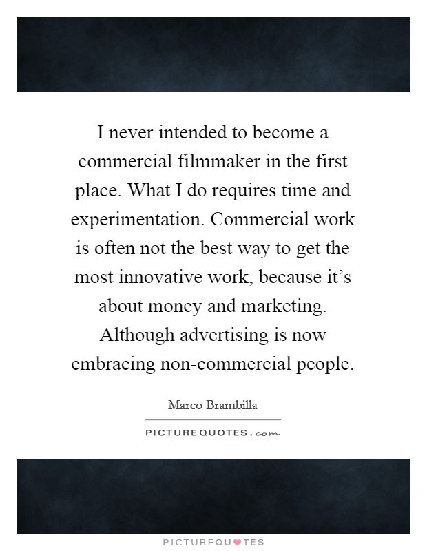 I never intended to become a commercial filmmaker in the first place. What I do requires time and experimentation. Commercial work is often not the best way to get the most innovative work, because it's about money and marketing. Although advertising is now embracing non-commercial people Picture Quote #1