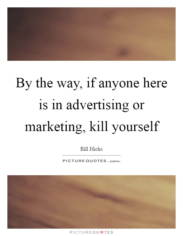 By the way, if anyone here is in advertising or marketing, kill yourself Picture Quote #1