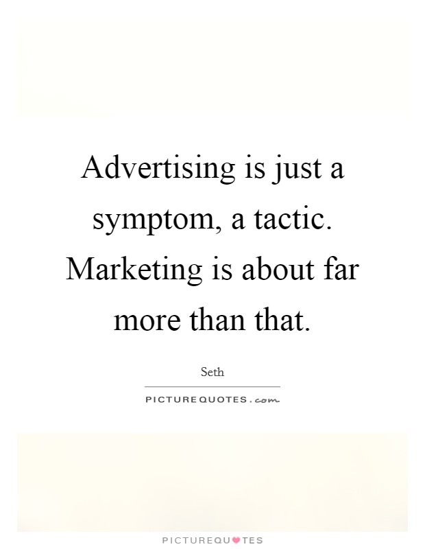 Advertising is just a symptom, a tactic. Marketing is about far more than that Picture Quote #1