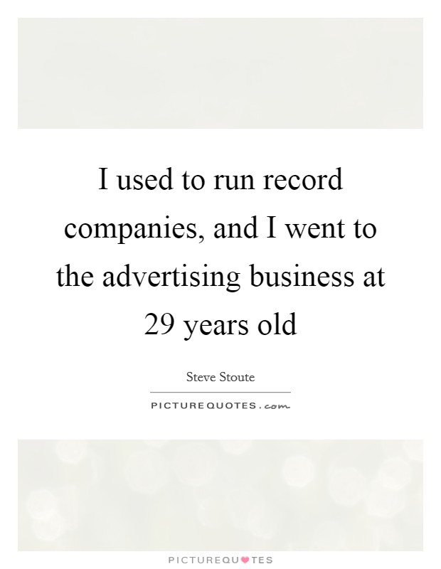I used to run record companies, and I went to the advertising business at 29 years old Picture Quote #1