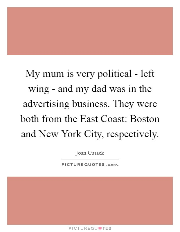 My mum is very political - left wing - and my dad was in the advertising business. They were both from the East Coast: Boston and New York City, respectively Picture Quote #1