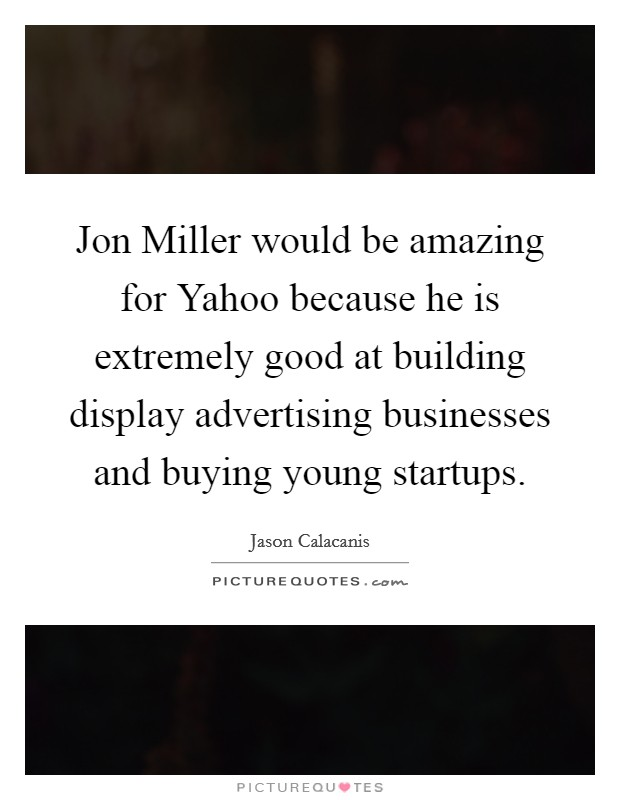 Jon Miller would be amazing for Yahoo because he is extremely good at building display advertising businesses and buying young startups Picture Quote #1