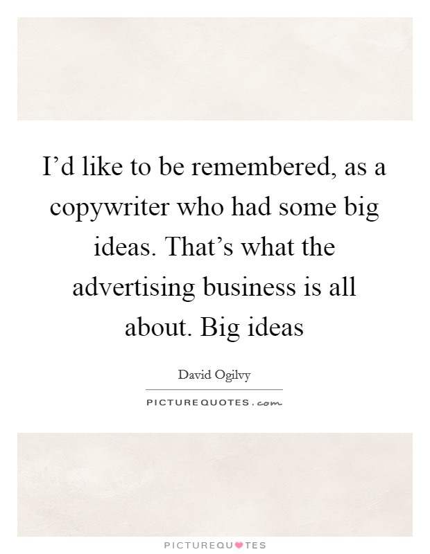 I'd like to be remembered, as a copywriter who had some big ideas. That's what the advertising business is all about. Big ideas Picture Quote #1
