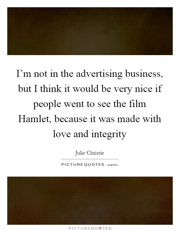 I'm not in the advertising business, but I think it would be very nice if people went to see the film Hamlet, because it was made with love and integrity Picture Quote #1