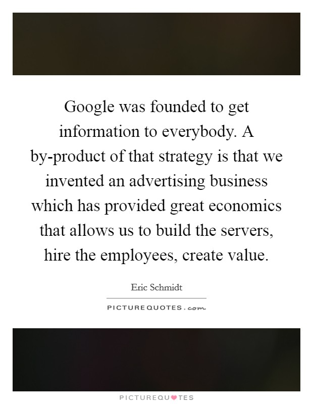 Google was founded to get information to everybody. A by-product of that strategy is that we invented an advertising business which has provided great economics that allows us to build the servers, hire the employees, create value Picture Quote #1
