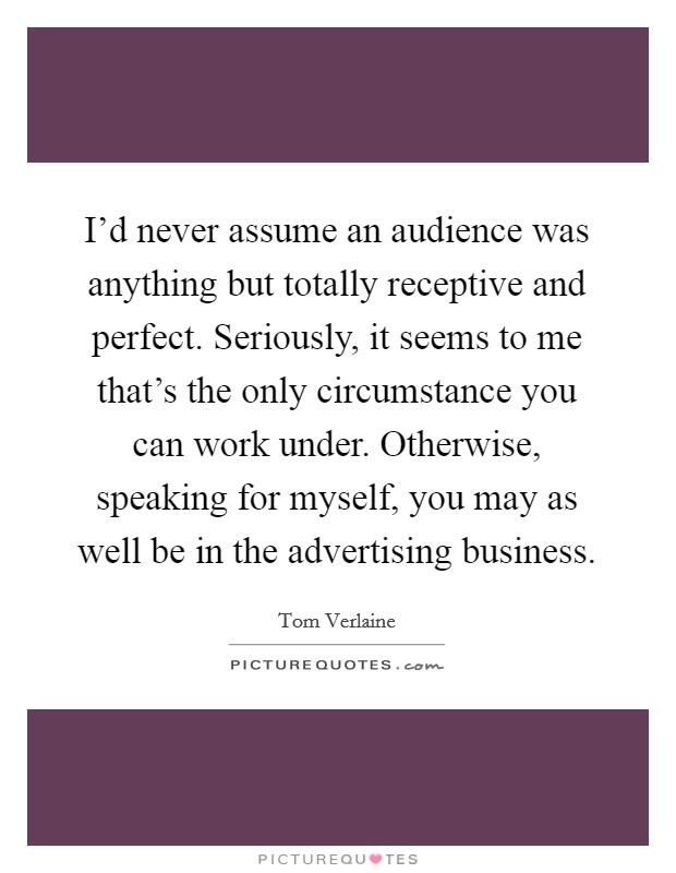 I'd never assume an audience was anything but totally receptive and perfect. Seriously, it seems to me that's the only circumstance you can work under. Otherwise, speaking for myself, you may as well be in the advertising business Picture Quote #1