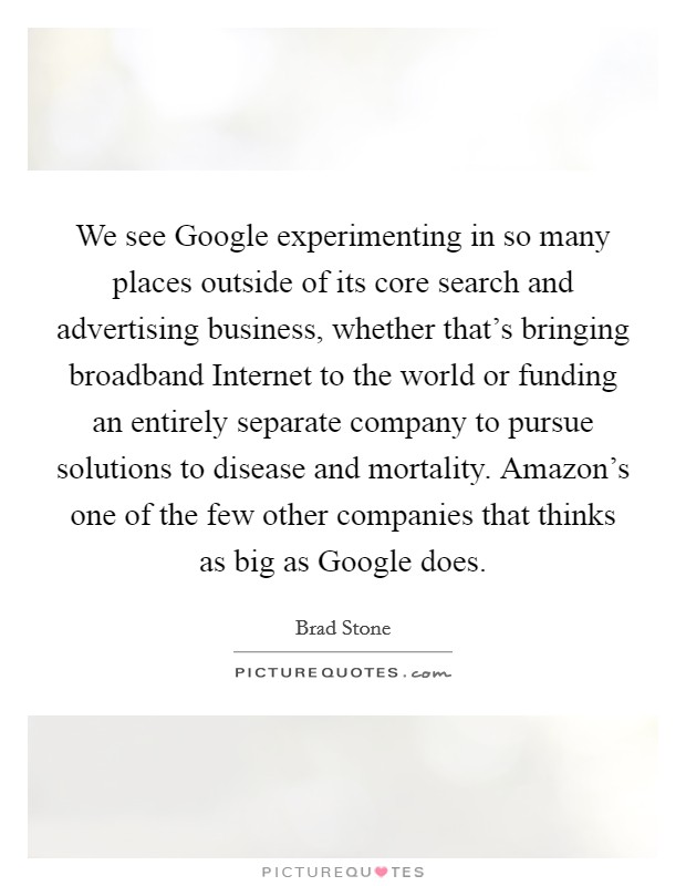 We see Google experimenting in so many places outside of its core search and advertising business, whether that's bringing broadband Internet to the world or funding an entirely separate company to pursue solutions to disease and mortality. Amazon's one of the few other companies that thinks as big as Google does Picture Quote #1