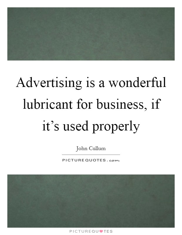 Advertising is a wonderful lubricant for business, if it's used properly Picture Quote #1
