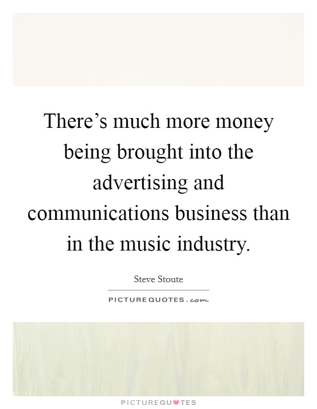 There's much more money being brought into the advertising and communications business than in the music industry Picture Quote #1
