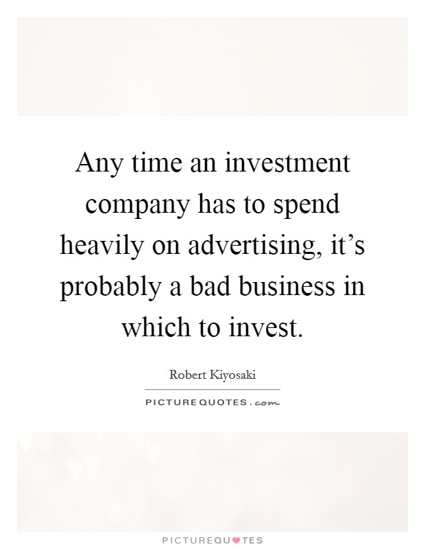 Any time an investment company has to spend heavily on advertising, it's probably a bad business in which to invest. Picture Quote #1