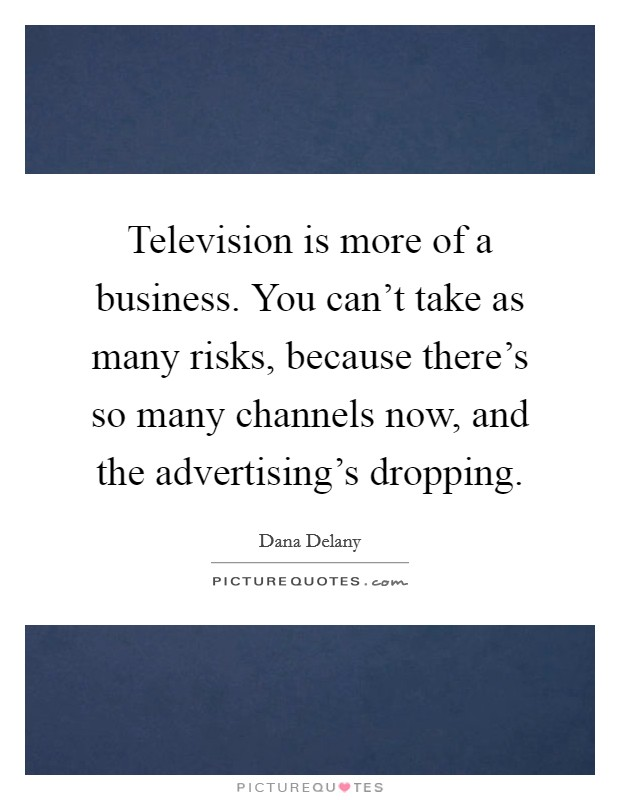 Television is more of a business. You can't take as many risks, because there's so many channels now, and the advertising's dropping Picture Quote #1